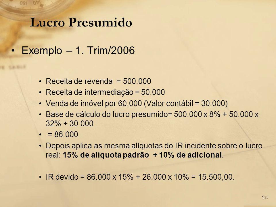 117 Exemplo – 1. Trim/2006 Receita de revenda = 500.000 Receita de intermediação = 50.000 Venda de imóvel por 60.000 (Valor contábil = 30.000) Base de