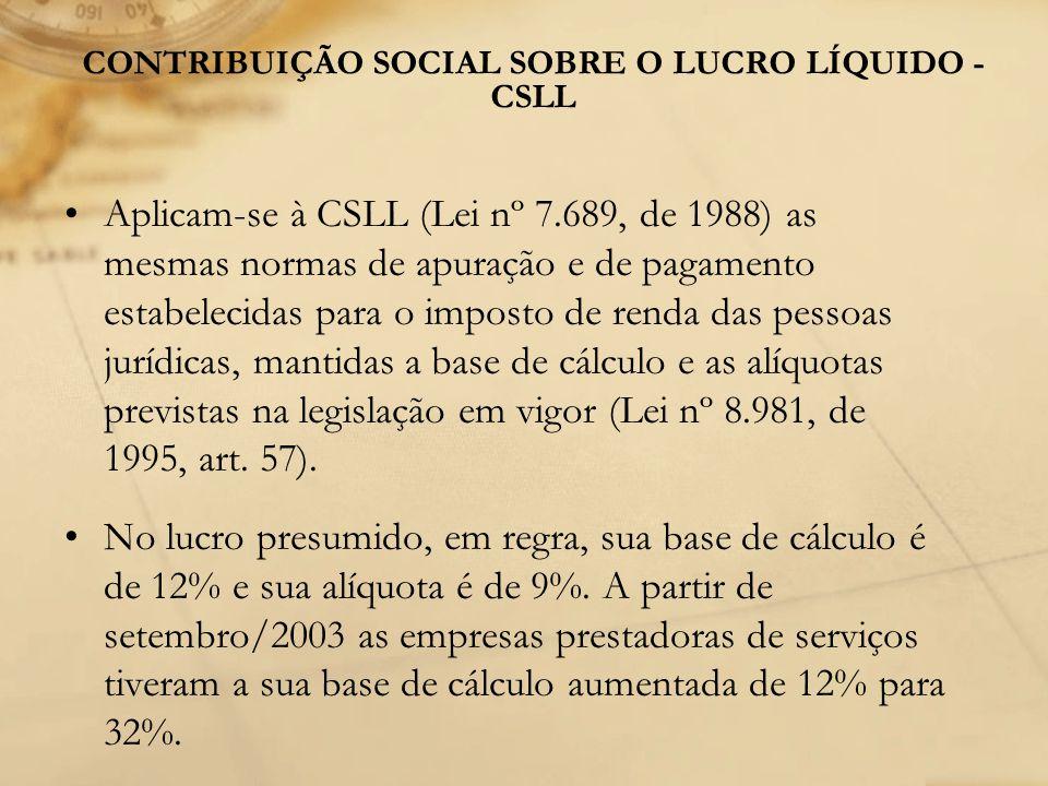 CONTRIBUIÇÃO SOCIAL SOBRE O LUCRO LÍQUIDO - CSLL Aplicam-se à CSLL (Lei nº 7.689, de 1988) as mesmas normas de apuração e de pagamento estabelecidas p