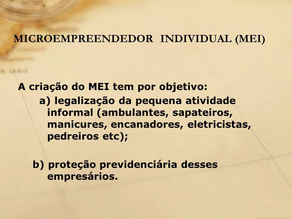 MICROEMPREENDEDOR INDIVIDUAL (MEI) A criação do MEI tem por objetivo: a) legalização da pequena atividade informal (ambulantes, sapateiros, manicures,