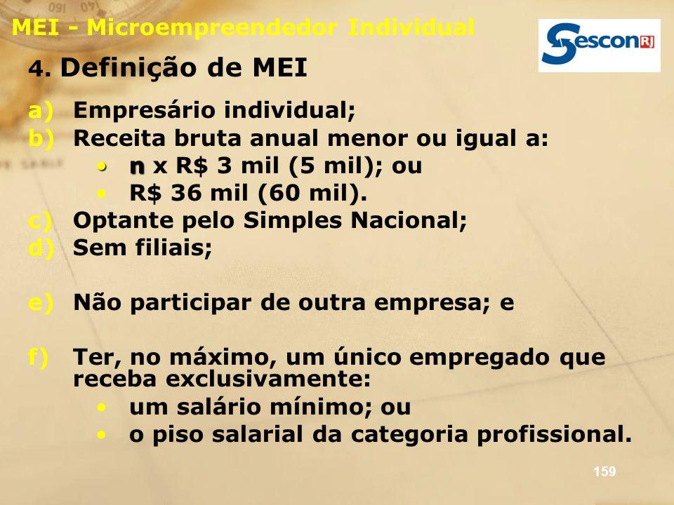 159 MEI - Microempreendedor Individual 4. Definição de MEI a)Empresário individual; b)Receita bruta anual menor ou igual a: nn x R$ 3 mil (5 mil); ou