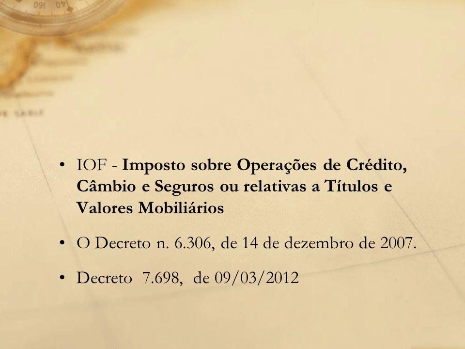 IOF - Imposto sobre Operações de Crédito, Câmbio e Seguros ou relativas a Títulos e Valores Mobiliários O Decreto n. 6.306, de 14 de dezembro de 2007.