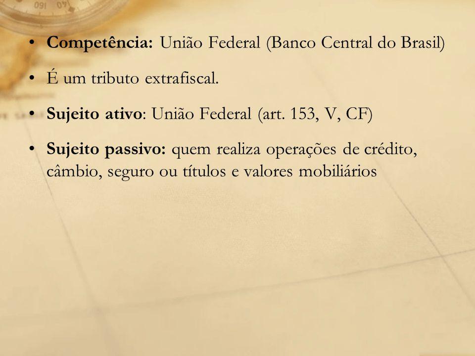 Competência: União Federal (Banco Central do Brasil) É um tributo extrafiscal. Sujeito ativo: União Federal (art. 153, V, CF) Sujeito passivo: quem re