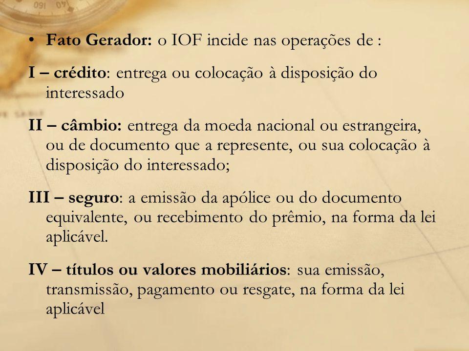 Fato Gerador: o IOF incide nas operações de : I – crédito: entrega ou colocação à disposição do interessado II – câmbio: entrega da moeda nacional ou