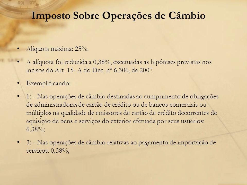 Imposto Sobre Operações de Câmbio Alíquota máxima: 25%. A alíquota foi reduzida a 0,38%, excetuadas as hipóteses previstas nos incisos do Art. 15- A d