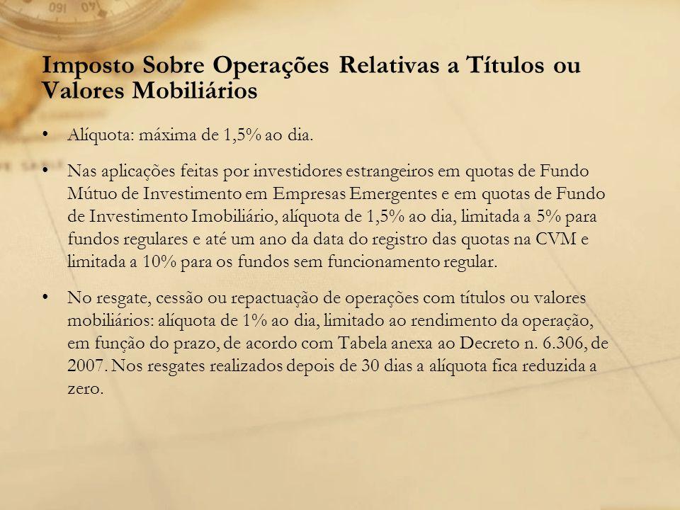 Imposto Sobre Operações Relativas a Títulos ou Valores Mobiliários Alíquota: máxima de 1,5% ao dia. Nas aplicações feitas por investidores estrangeiro