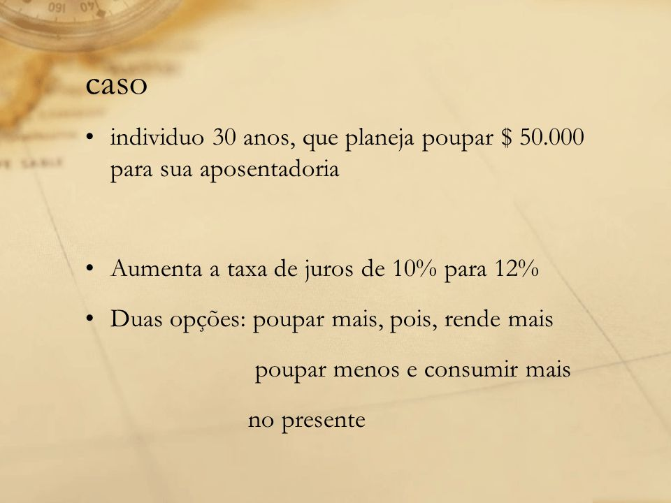 caso individuo 30 anos, que planeja poupar $ 50.000 para sua aposentadoria Aumenta a taxa de juros de 10% para 12% Duas opções: poupar mais, pois, ren