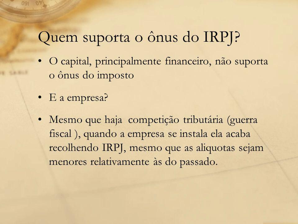 Quem suporta o ônus do IRPJ? O capital, principalmente financeiro, não suporta o ônus do imposto E a empresa? Mesmo que haja competição tributária (gu
