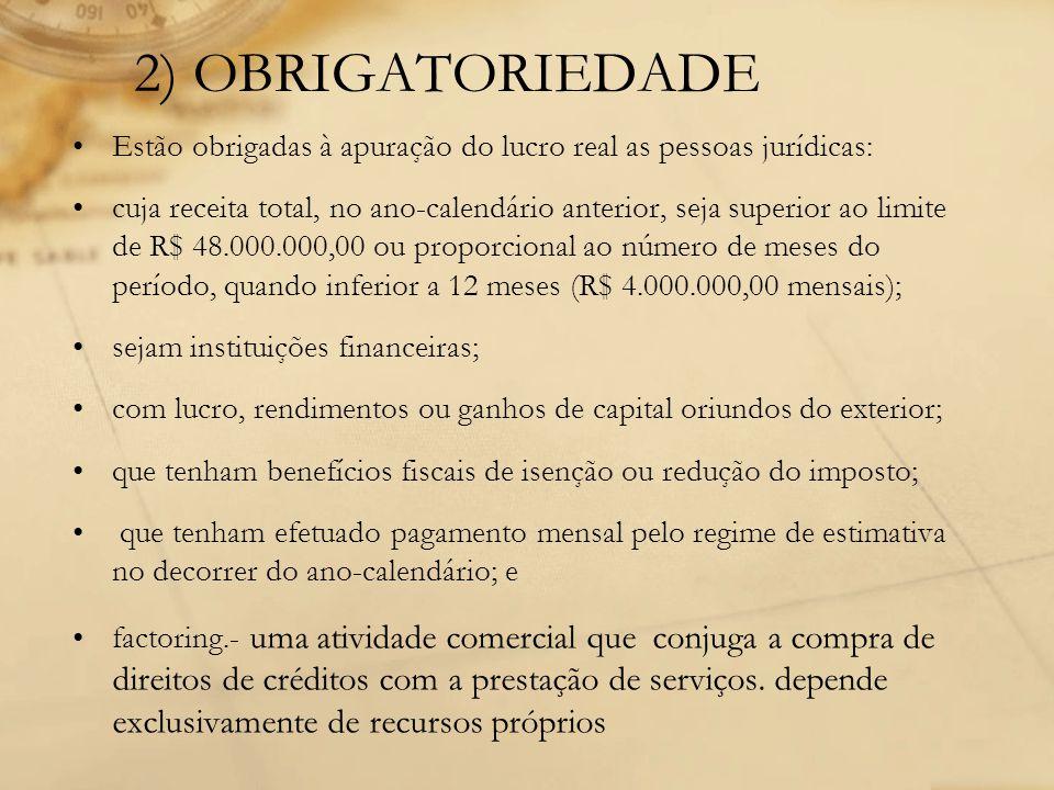 2) OBRIGATORIEDADE Estão obrigadas à apuração do lucro real as pessoas jurídicas: cuja receita total, no ano-calendário anterior, seja superior ao lim