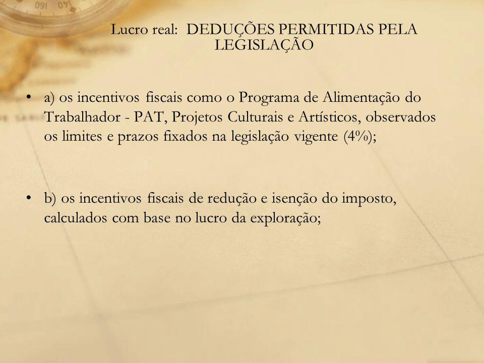 Lucro real: DEDUÇÕES PERMITIDAS PELA LEGISLAÇÃO a) os incentivos fiscais como o Programa de Alimentação do Trabalhador - PAT, Projetos Culturais e Art