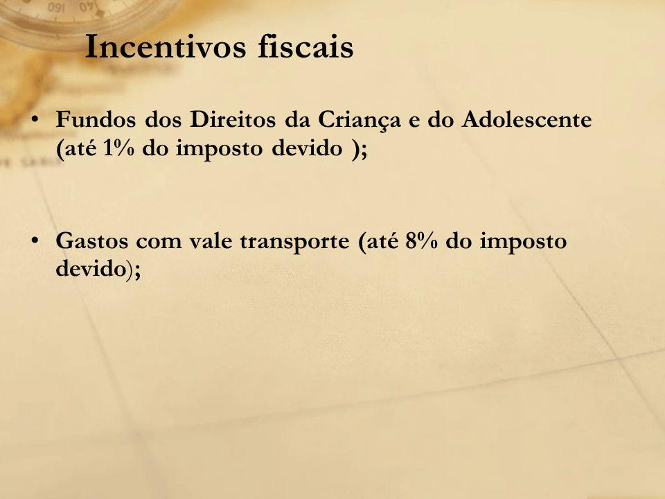Incentivos fiscais Fundos dos Direitos da Criança e do Adolescente (até 1% do imposto devido ); Gastos com vale transporte (até 8% do imposto devido);