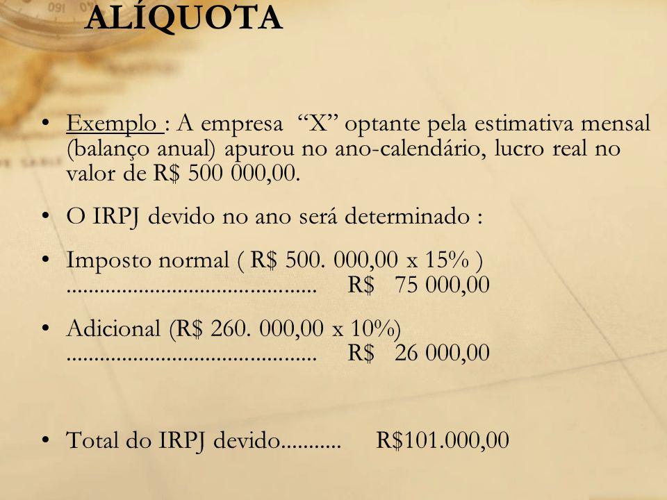 """ALÍQUOTA Exemplo : A empresa """"X"""" optante pela estimativa mensal (balanço anual) apurou no ano-calendário, lucro real no valor de R$ 500 000,00. O IRPJ"""