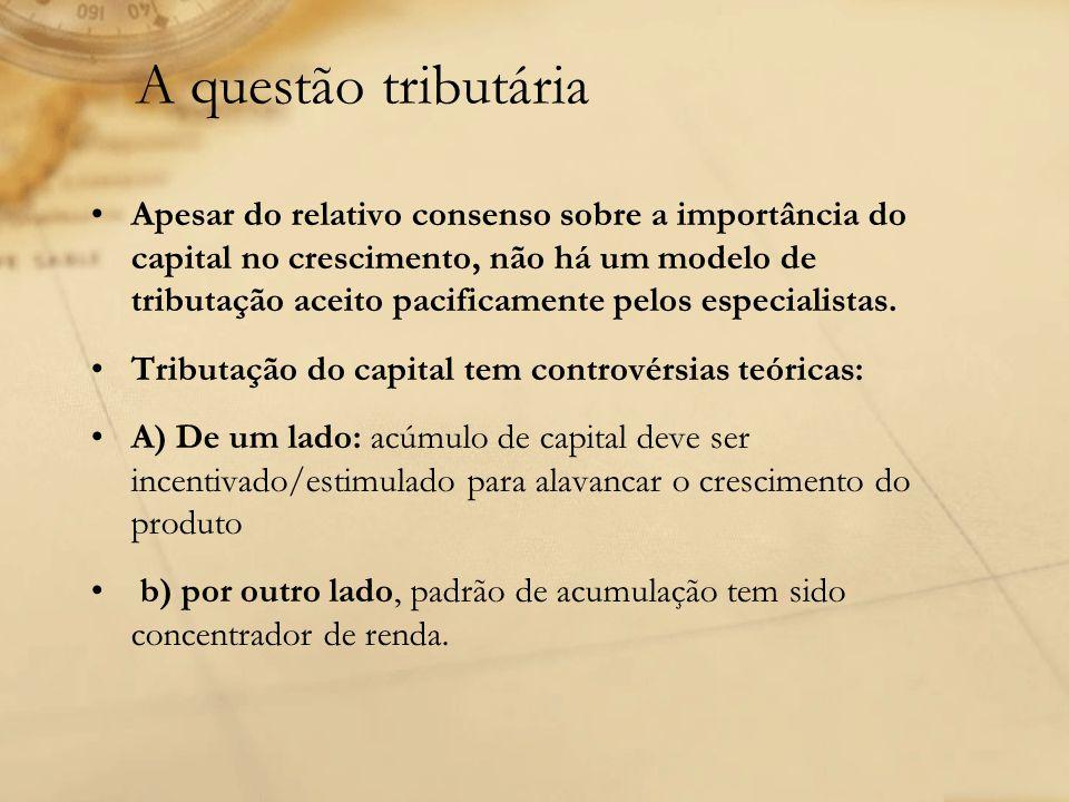 A questão tributária Apesar do relativo consenso sobre a importância do capital no crescimento, não há um modelo de tributação aceito pacificamente pe