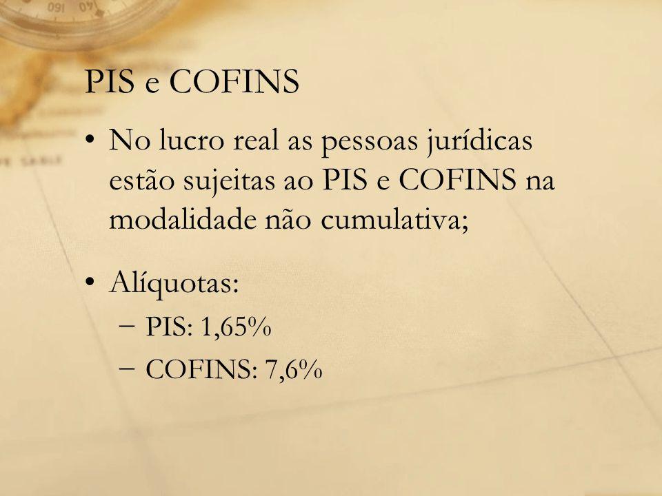 PIS e COFINS No lucro real as pessoas jurídicas estão sujeitas ao PIS e COFINS na modalidade não cumulativa; Alíquotas: − PIS: 1,65% − COFINS: 7,6%