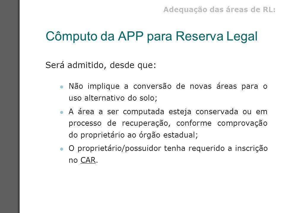 Cômputo da APP para Reserva Legal Será admitido, desde que: Não implique a conversão de novas áreas para o uso alternativo do solo; A área a ser compu
