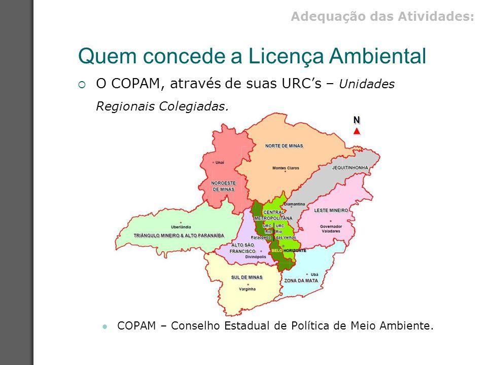 Quem concede a Licença Ambiental  O COPAM, através de suas URC's – Unidades Regionais Colegiadas. COPAM – Conselho Estadual de Política de Meio Ambie