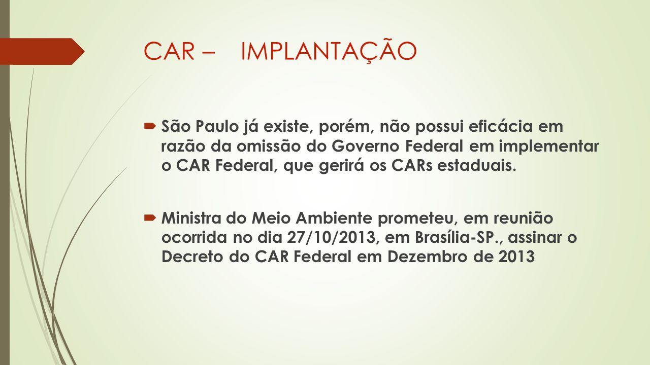 CAR – IMPLANTAÇÃO  São Paulo já existe, porém, não possui eficácia em razão da omissão do Governo Federal em implementar o CAR Federal, que gerirá os CARs estaduais.