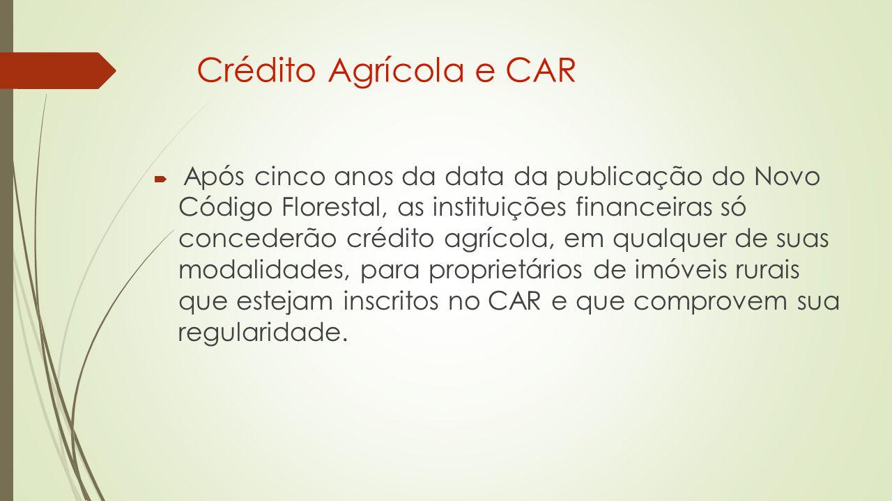 Crédito Agrícola e CAR  Após cinco anos da data da publicação do Novo Código Florestal, as instituições financeiras só concederão crédito agrícola, em qualquer de suas modalidades, para proprietários de imóveis rurais que estejam inscritos no CAR e que comprovem sua regularidade.