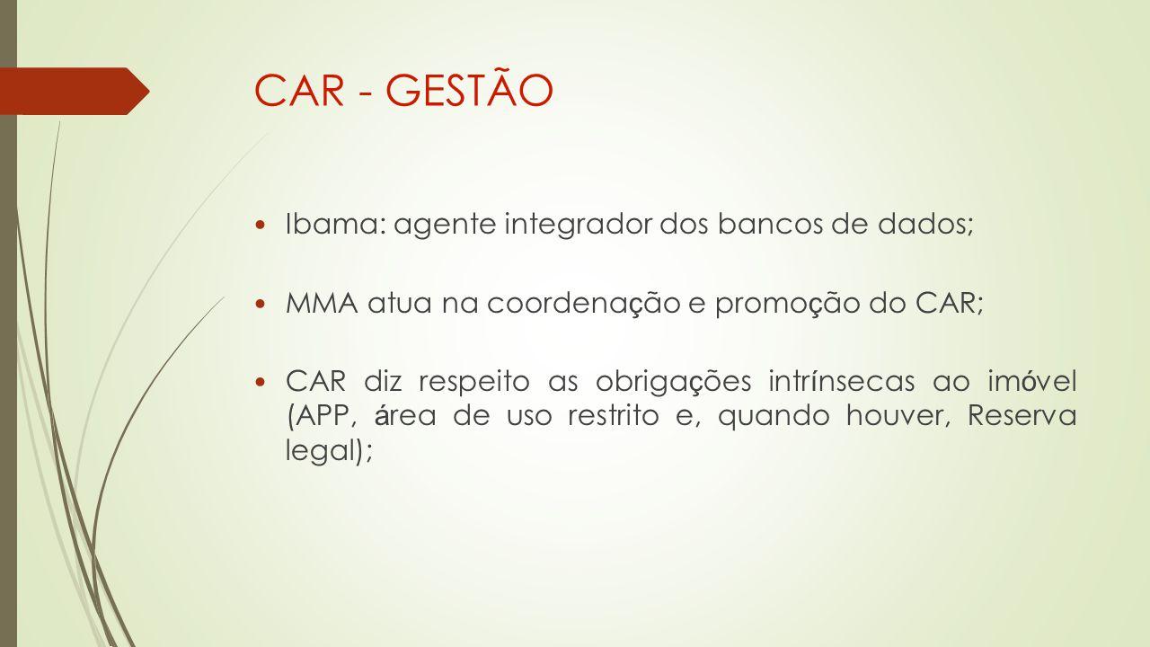 CAR - GESTÃO Ibama: agente integrador dos bancos de dados; MMA atua na coordena ç ão e promo ç ão do CAR; CAR diz respeito as obriga ç ões intr í nsecas ao im ó vel (APP, á rea de uso restrito e, quando houver, Reserva legal);