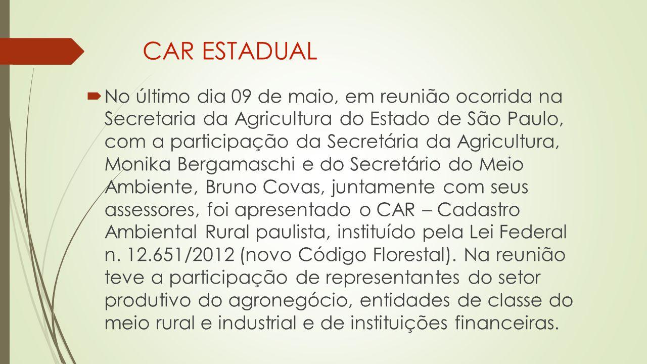 CAR ESTADUAL  No último dia 09 de maio, em reunião ocorrida na Secretaria da Agricultura do Estado de São Paulo, com a participação da Secretária da Agricultura, Monika Bergamaschi e do Secretário do Meio Ambiente, Bruno Covas, juntamente com seus assessores, foi apresentado o CAR – Cadastro Ambiental Rural paulista, instituído pela Lei Federal n.