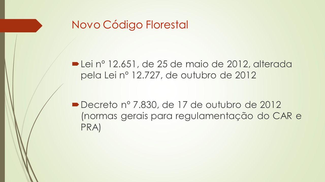  Lei nº 12.651, de 25 de maio de 2012, alterada pela Lei nº 12.727, de outubro de 2012  Decreto nº 7.830, de 17 de outubro de 2012 (normas gerais para regulamentação do CAR e PRA)