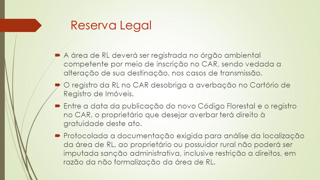 Reserva Legal  A área de RL deverá ser registrada no órgão ambiental competente por meio de inscrição no CAR, sendo vedada a alteração de sua destinação, nos casos de transmissão.