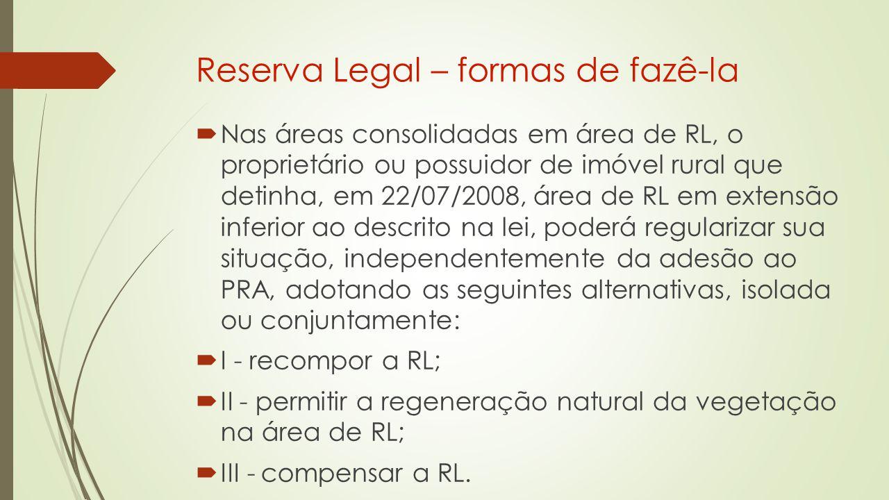 Reserva Legal – formas de fazê-la  Nas áreas consolidadas em área de RL, o proprietário ou possuidor de imóvel rural que detinha, em 22/07/2008, área de RL em extensão inferior ao descrito na lei, poderá regularizar sua situação, independentemente da adesão ao PRA, adotando as seguintes alternativas, isolada ou conjuntamente:  I - recompor a RL;  II - permitir a regeneração natural da vegetação na área de RL;  III - compensar a RL.