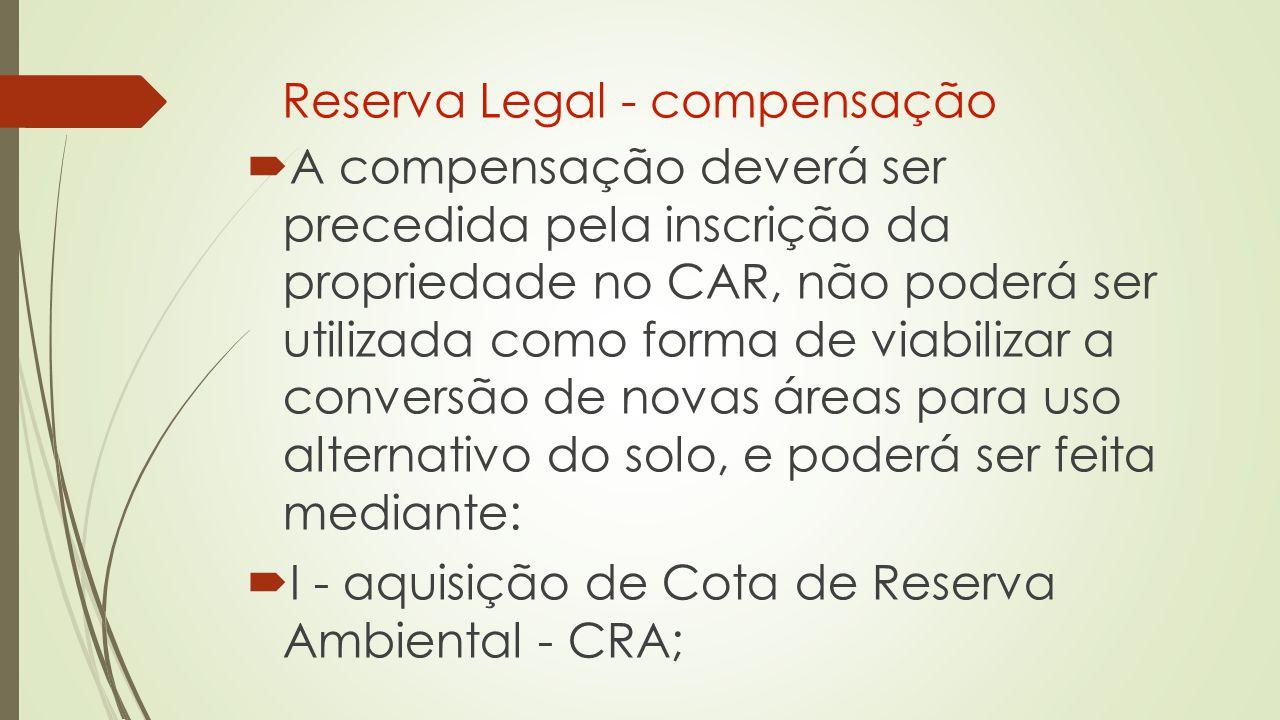 Reserva Legal - compensação  A compensação deverá ser precedida pela inscrição da propriedade no CAR, não poderá ser utilizada como forma de viabilizar a conversão de novas áreas para uso alternativo do solo, e poderá ser feita mediante:  I - aquisição de Cota de Reserva Ambiental - CRA;