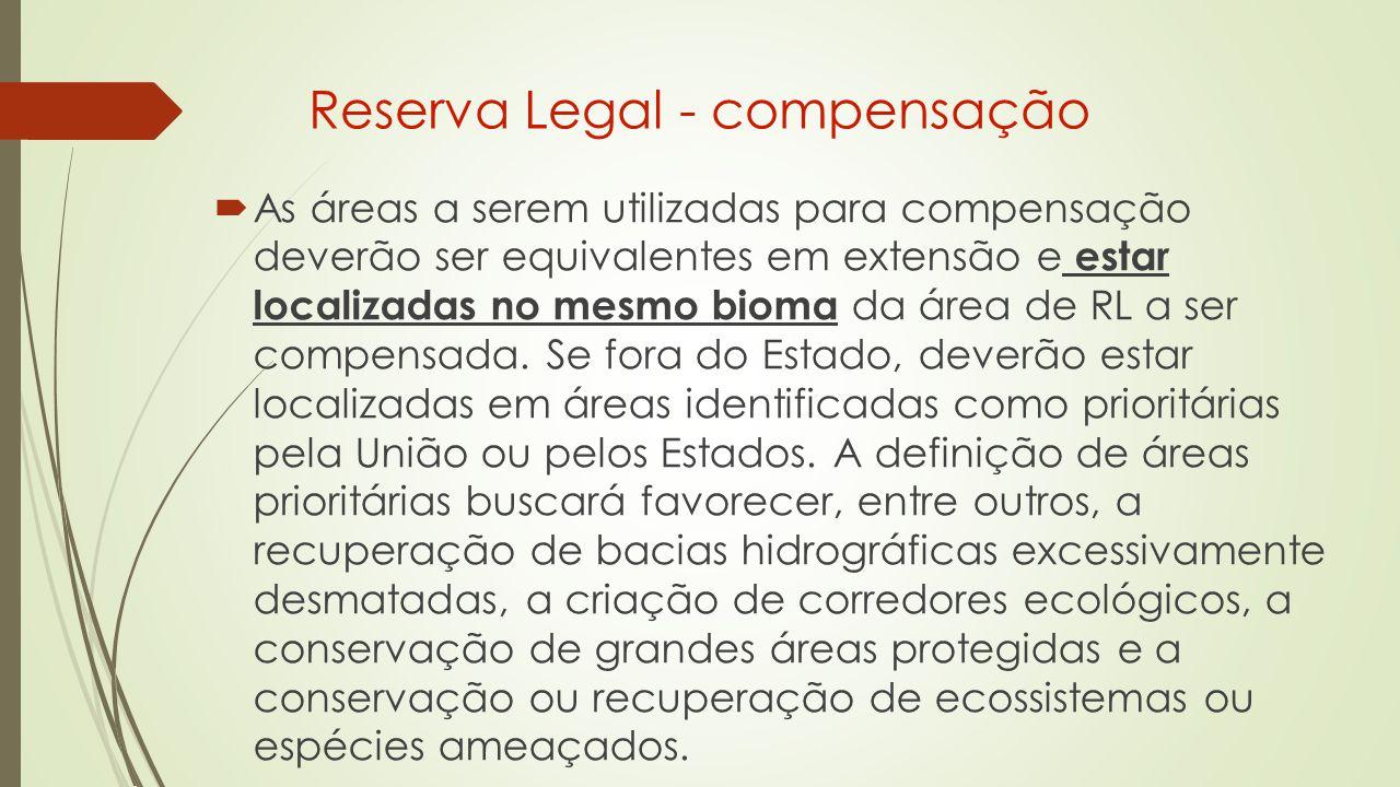 Reserva Legal - compensação  As áreas a serem utilizadas para compensação deverão ser equivalentes em extensão e estar localizadas no mesmo bioma da área de RL a ser compensada.