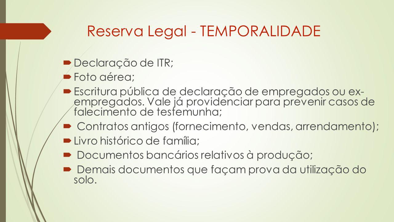 Reserva Legal - TEMPORALIDADE  Declaração de ITR;  Foto aérea;  Escritura pública de declaração de empregados ou ex- empregados.