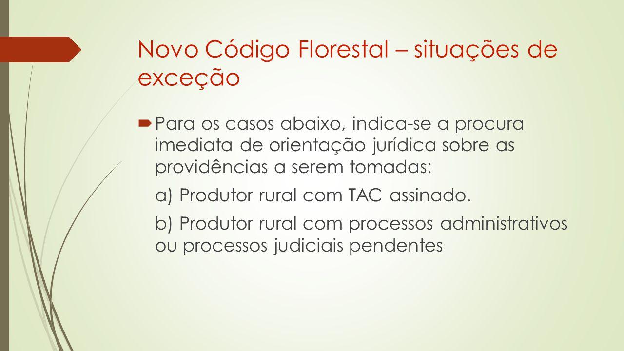Novo Código Florestal – situações de exceção  Para os casos abaixo, indica-se a procura imediata de orientação jurídica sobre as providências a serem tomadas: a) Produtor rural com TAC assinado.