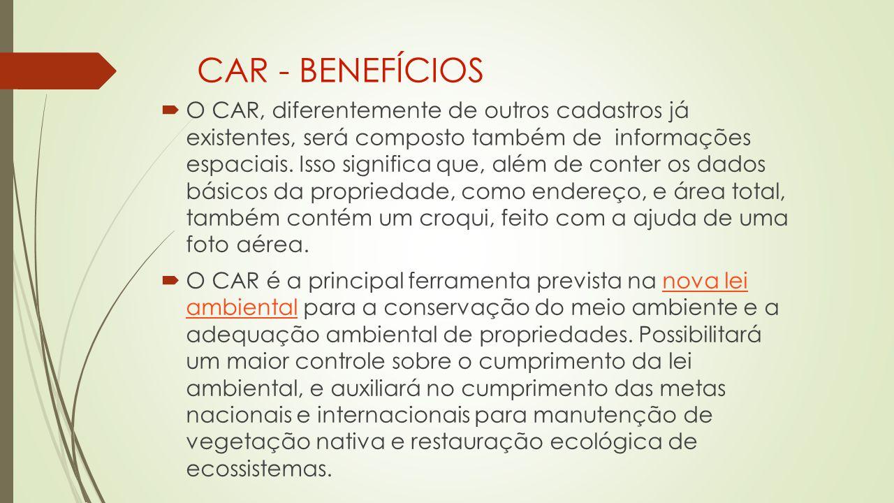 CAR - BENEFÍCIOS  O CAR, diferentemente de outros cadastros já existentes, será composto também de informações espaciais.