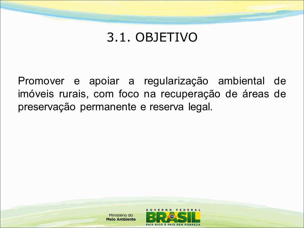 3.1. OBJETIVO Promover e apoiar a regularização ambiental de imóveis rurais, com foco na recuperação de áreas de preservação permanente e reserva lega
