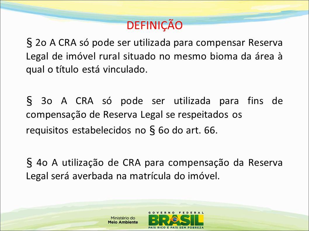 DEFINIÇÃO § 2o A CRA só pode ser utilizada para compensar Reserva Legal de imóvel rural situado no mesmo bioma da área à qual o título está vinculado.