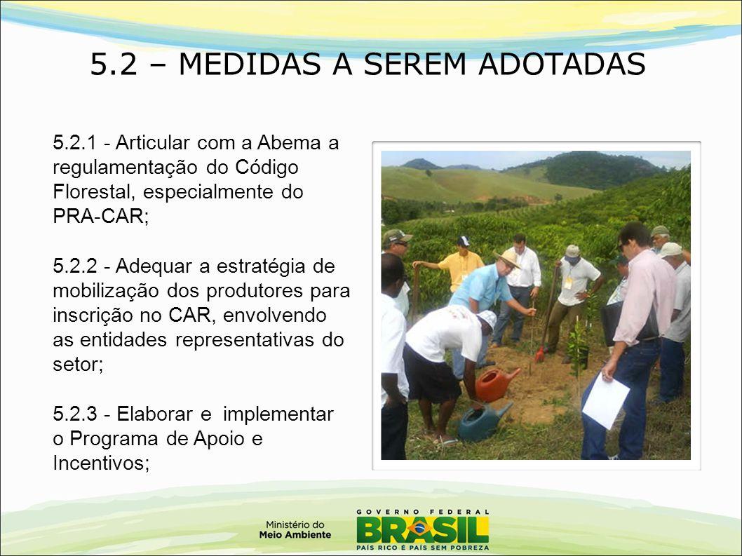 5.2 – MEDIDAS A SEREM ADOTADAS 5.2.1 - Articular com a Abema a regulamentação do Código Florestal, especialmente do PRA-CAR; 5.2.2 - Adequar a estraté