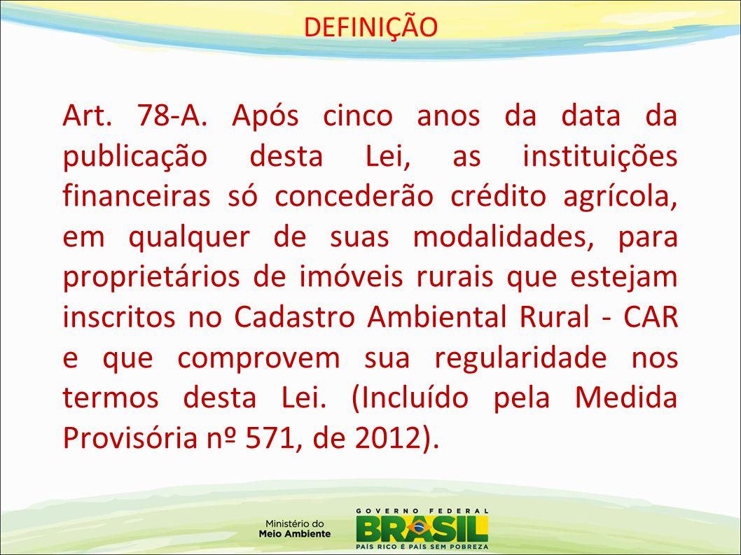 DEFINIÇÃO Art. 78-A. Após cinco anos da data da publicação desta Lei, as instituições financeiras só concederão crédito agrícola, em qualquer de suas