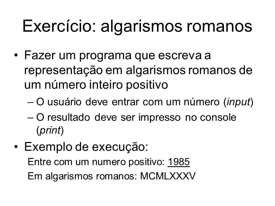 Exercício: algarismos romanos Fazer um programa que escreva a representação em algarismos romanos de um número inteiro positivo –O usuário deve entrar