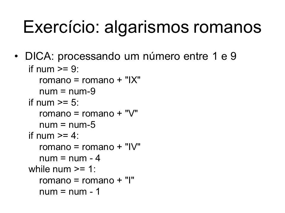 Exercício: algarismos romanos DICA: processando um número entre 1 e 9 if num >= 9: romano = romano +