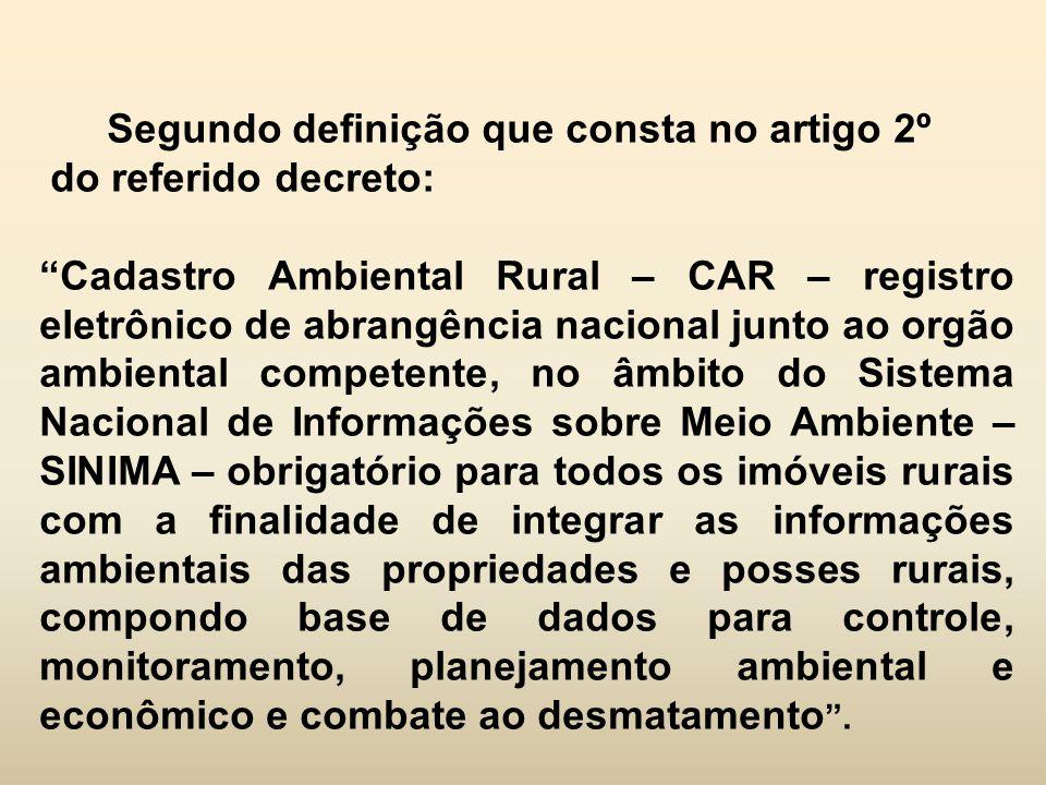 """Segundo definição que consta no artigo 2º do referido decreto: """"Cadastro Ambiental Rural – CAR – registro eletrônico de abrangência nacional junto ao"""