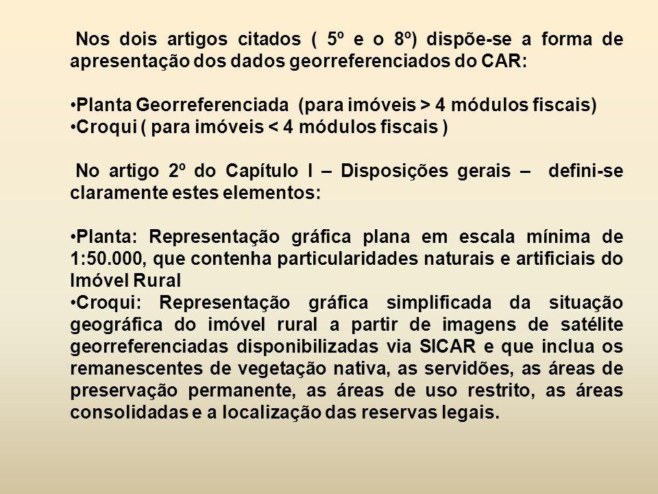 Nos dois artigos citados ( 5º e o 8º) dispõe-se a forma de apresentação dos dados georreferenciados do CAR: Planta Georreferenciada (para imóveis > 4