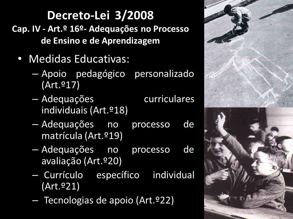Medidas Educativas: – Apoio pedagógico personalizado (Art.º17) – Adequações curriculares individuais (Art.º18) – Adequações no processo de matrícula (Art.º19) – Adequações no processo de avaliação (Art.º20) – Currículo específico individual (Art.º21) – Tecnologias de apoio (Art.º22) Decreto-Lei 3/2008 Cap.