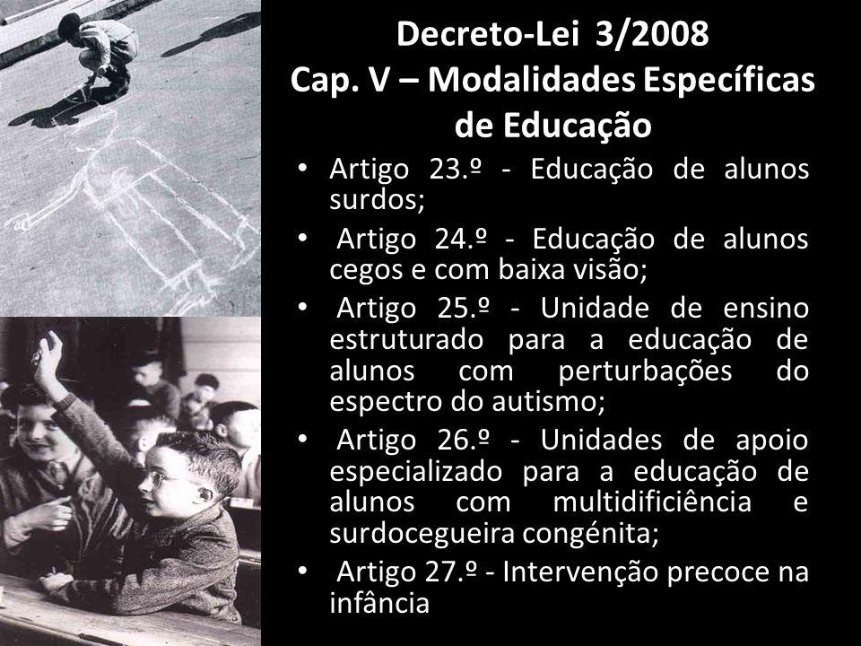 Artigo 23.º - Educação de alunos surdos; Artigo 24.º - Educação de alunos cegos e com baixa visão; Artigo 25.º - Unidade de ensino estruturado para a educação de alunos com perturbações do espectro do autismo; Artigo 26.º - Unidades de apoio especializado para a educação de alunos com multidificiência e surdocegueira congénita; Artigo 27.º - Intervenção precoce na infância Decreto-Lei 3/2008 Cap.