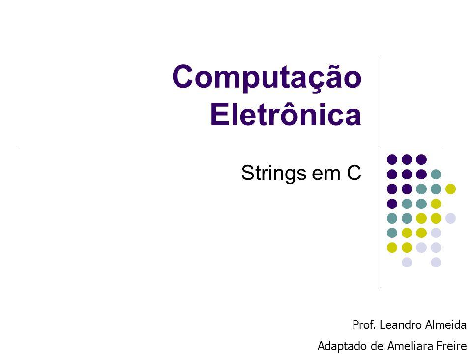Computação Eletrônica Strings em C Prof. Leandro Almeida Adaptado de Ameliara Freire