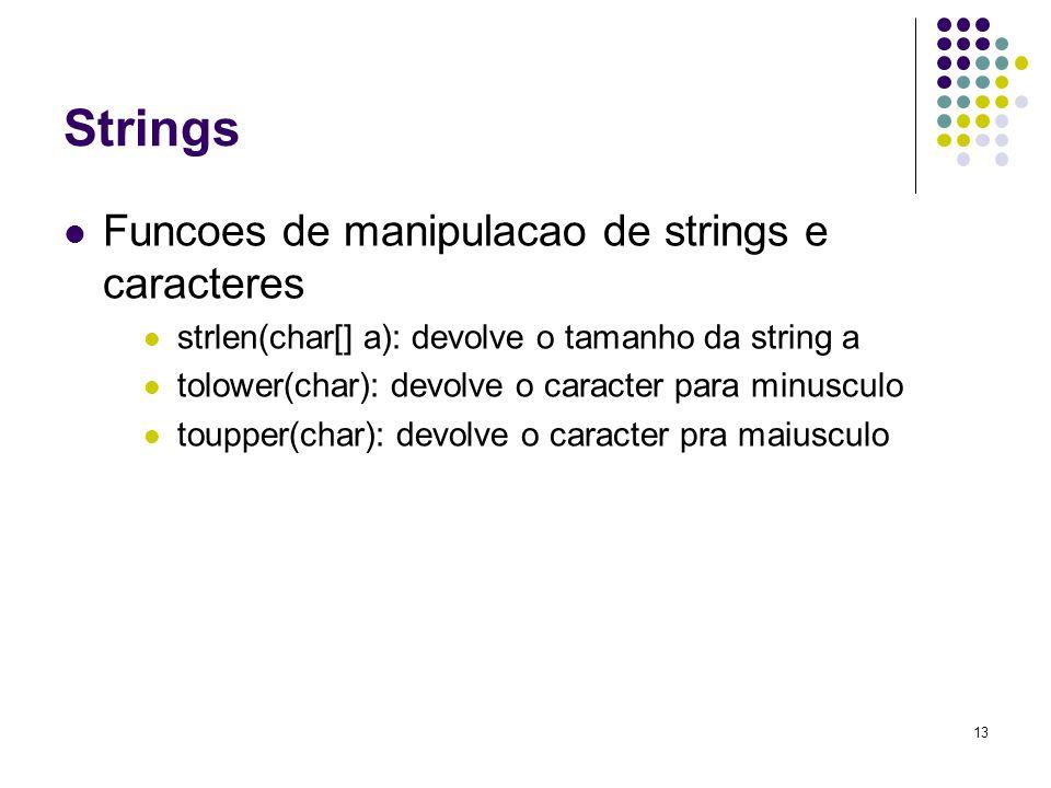 13 Strings Funcoes de manipulacao de strings e caracteres strlen(char[] a): devolve o tamanho da string a tolower(char): devolve o caracter para minusculo toupper(char): devolve o caracter pra maiusculo