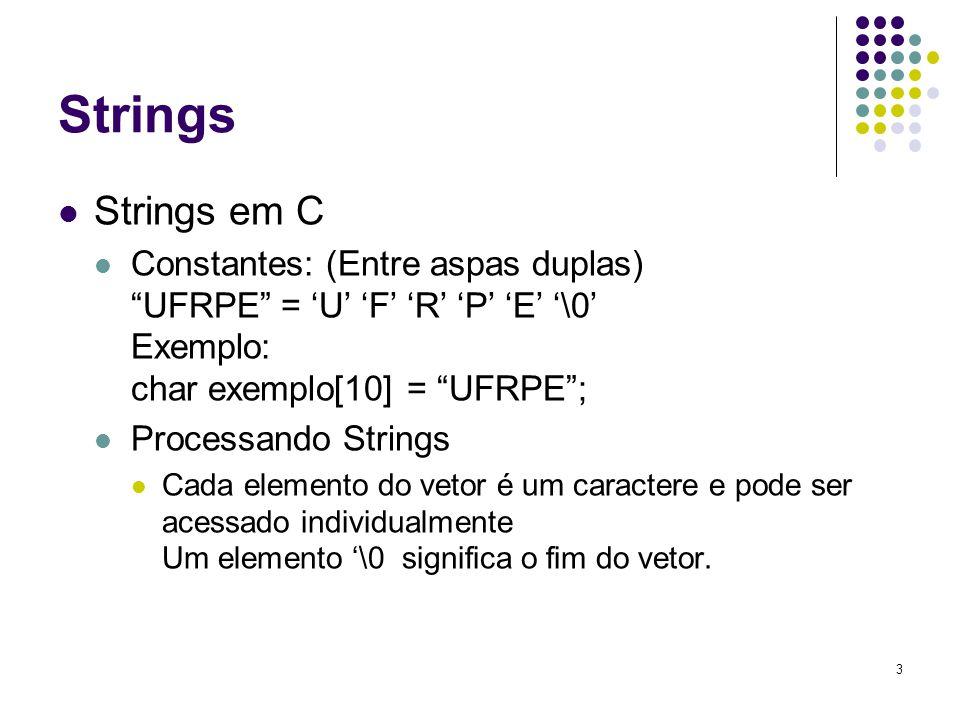 3 Strings Strings em C Constantes: (Entre aspas duplas) UFRPE = 'U' 'F' 'R' 'P' 'E' '\0' Exemplo: char exemplo[10] = UFRPE ; Processando Strings Cada elemento do vetor é um caractere e pode ser acessado individualmente Um elemento '\0 significa o fim do vetor.