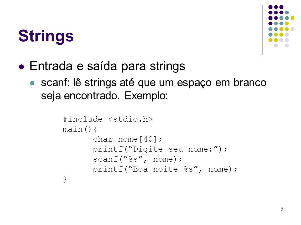 9 Strings Entrada e saída para strings scanf: lê strings até que um espaço em branco seja encontrado. Exemplo: #include main(){ char nome[40]; printf(