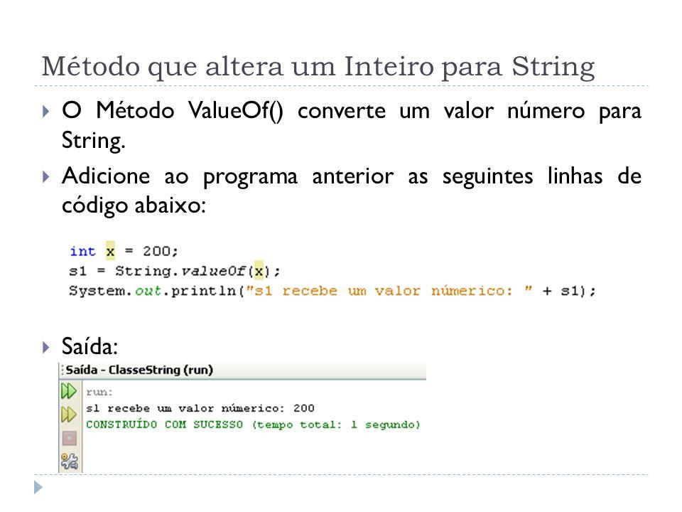 Método que altera um Inteiro para String  O Método ValueOf() converte um valor número para String.  Adicione ao programa anterior as seguintes linha