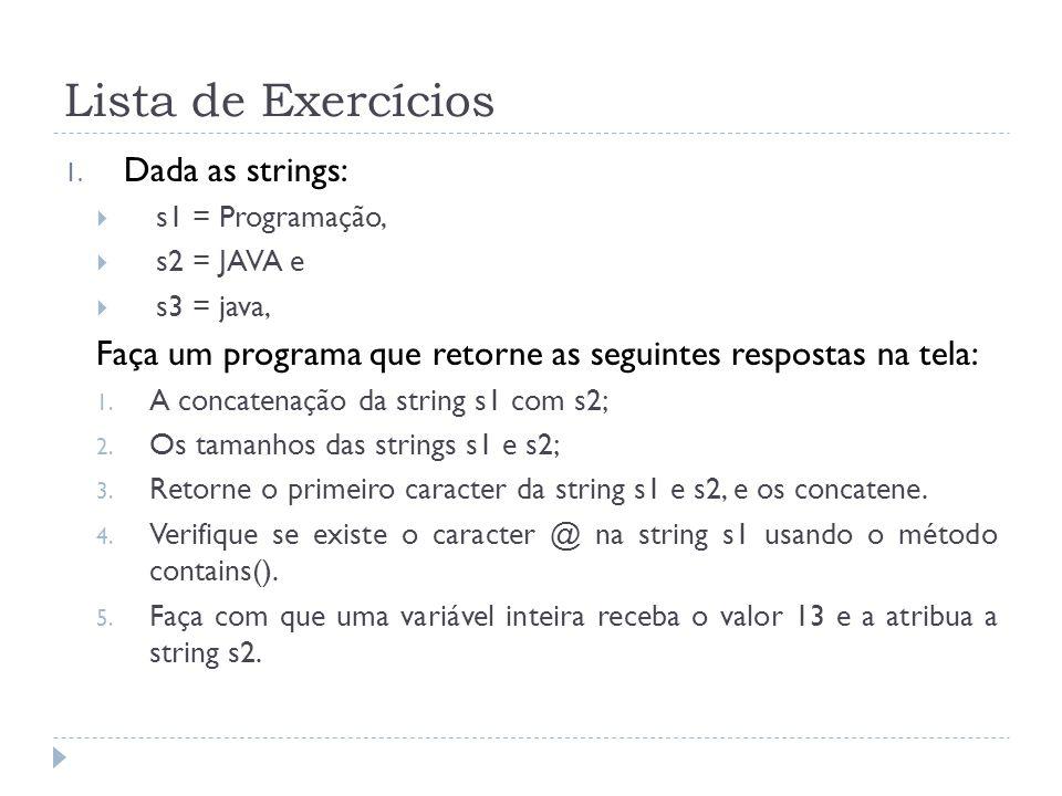 Lista de Exercícios 1. Dada as strings:  s1 = Programação,  s2 = JAVA e  s3 = java, Faça um programa que retorne as seguintes respostas na tela: 1.