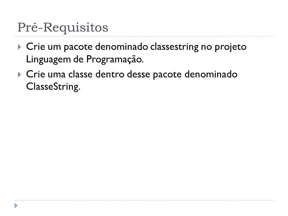 Pré-Requisitos  Crie um pacote denominado classestring no projeto Linguagem de Programação.  Crie uma classe dentro desse pacote denominado ClasseSt