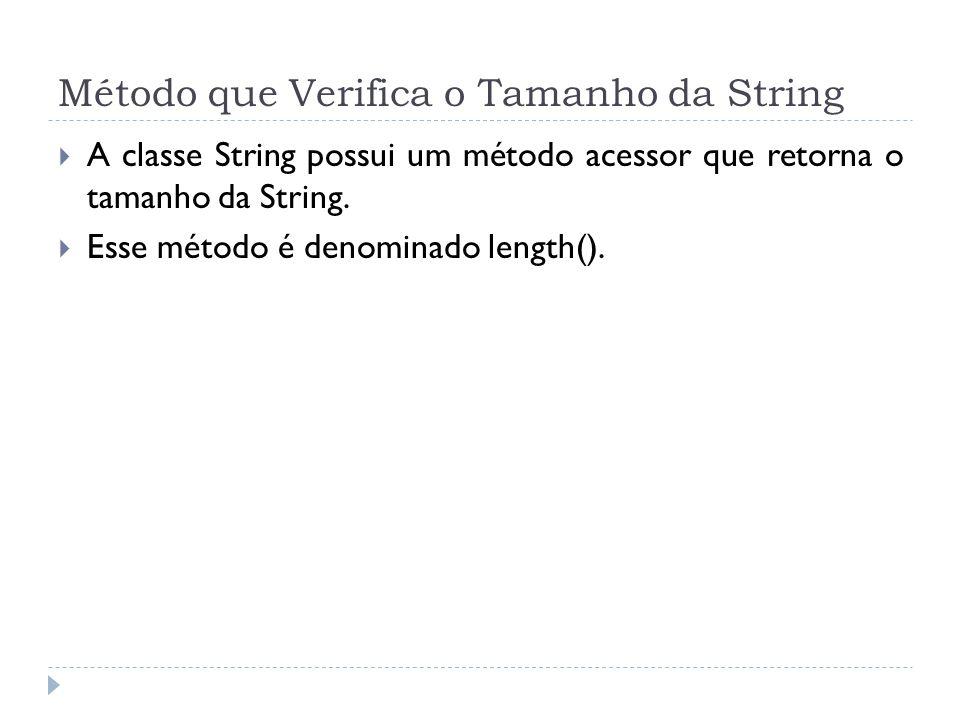 Método que Verifica o Tamanho da String  A classe String possui um método acessor que retorna o tamanho da String.  Esse método é denominado length(
