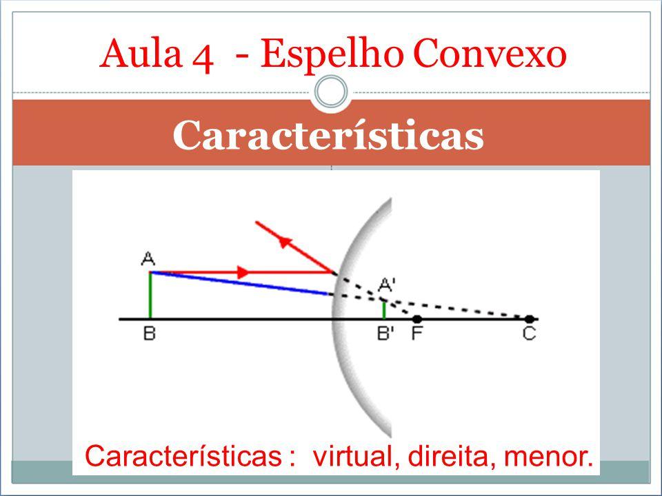 Características Aula 4 - Espelho Convexo Características : virtual, direita, menor.